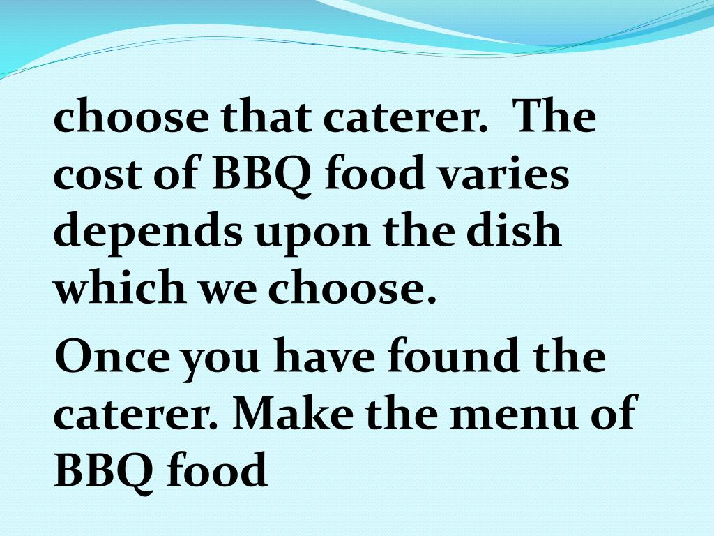choose that caterer.  The cost of BBQ food varies depends upon the dish which we choose.