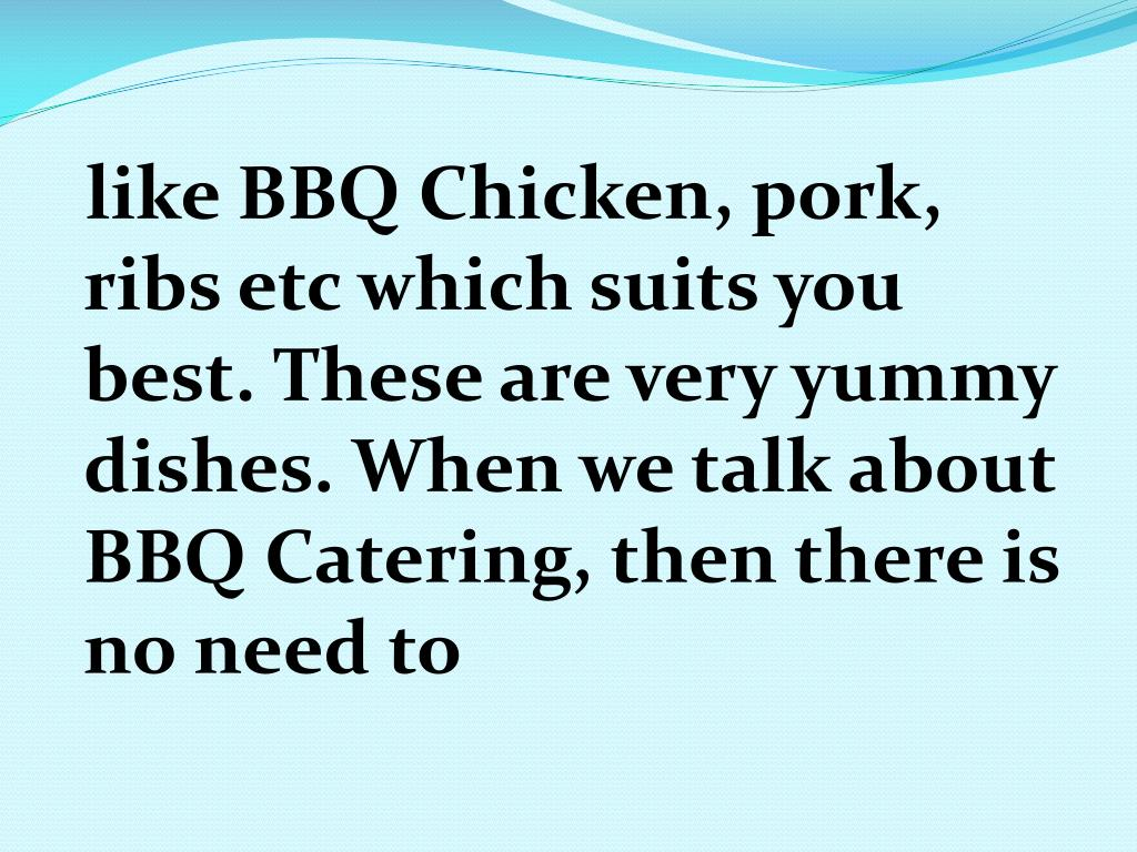 like BBQ Chicken, pork, ribs etc which suits you best. These are very yummy dishes. When we talk about BBQ Catering, then there is no need to
