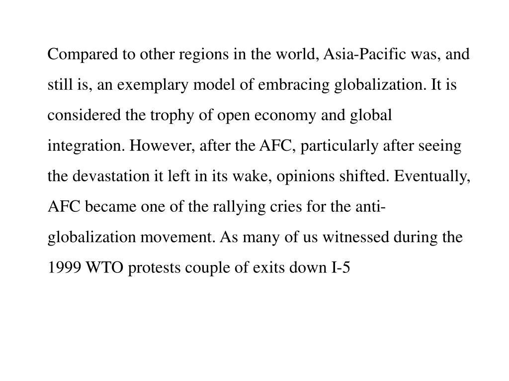 Compared to other regions in the world, Asia-Pacific was, and still is, an exemplary model of embracing globalization. It is considered the trophy of open economy and global integration. However, after the AFC, particularly after seeing the devastation it left in its wake, opinions shifted. Eventually, AFC became one of the rallying cries for the anti-globalization movement. As many of us witnessed during the 1999 WTO protests couple of exits down I-5