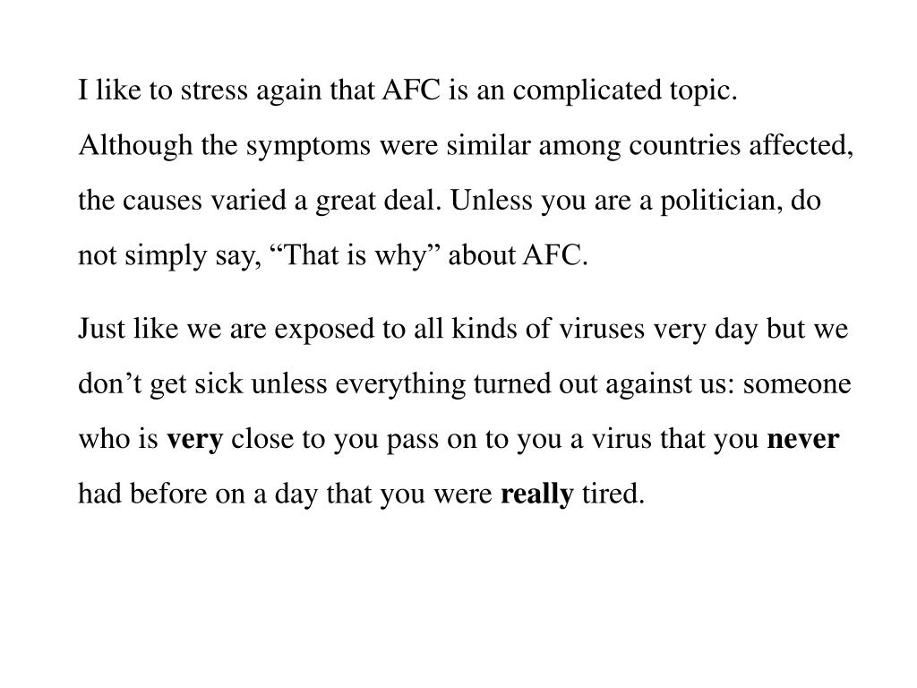 "I like to stress again that AFC is an complicated topic. Although the symptoms were similar among countries affected, the causes varied a great deal. Unless you are a politician, do not simply say, ""That is why"" about AFC."