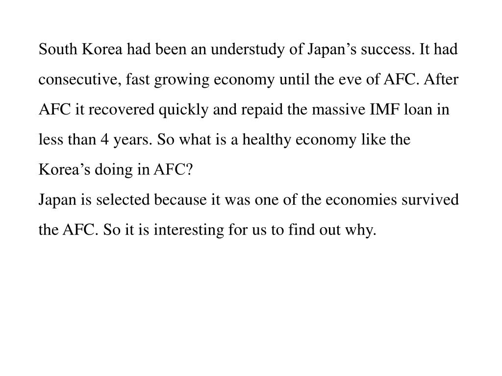 South Korea had been an understudy of Japan's success. It had consecutive, fast growing economy until the eve of AFC. After AFC it recovered quickly and repaid the massive IMF loan in less than 4 years. So what is a healthy economy like the Korea's doing in AFC?