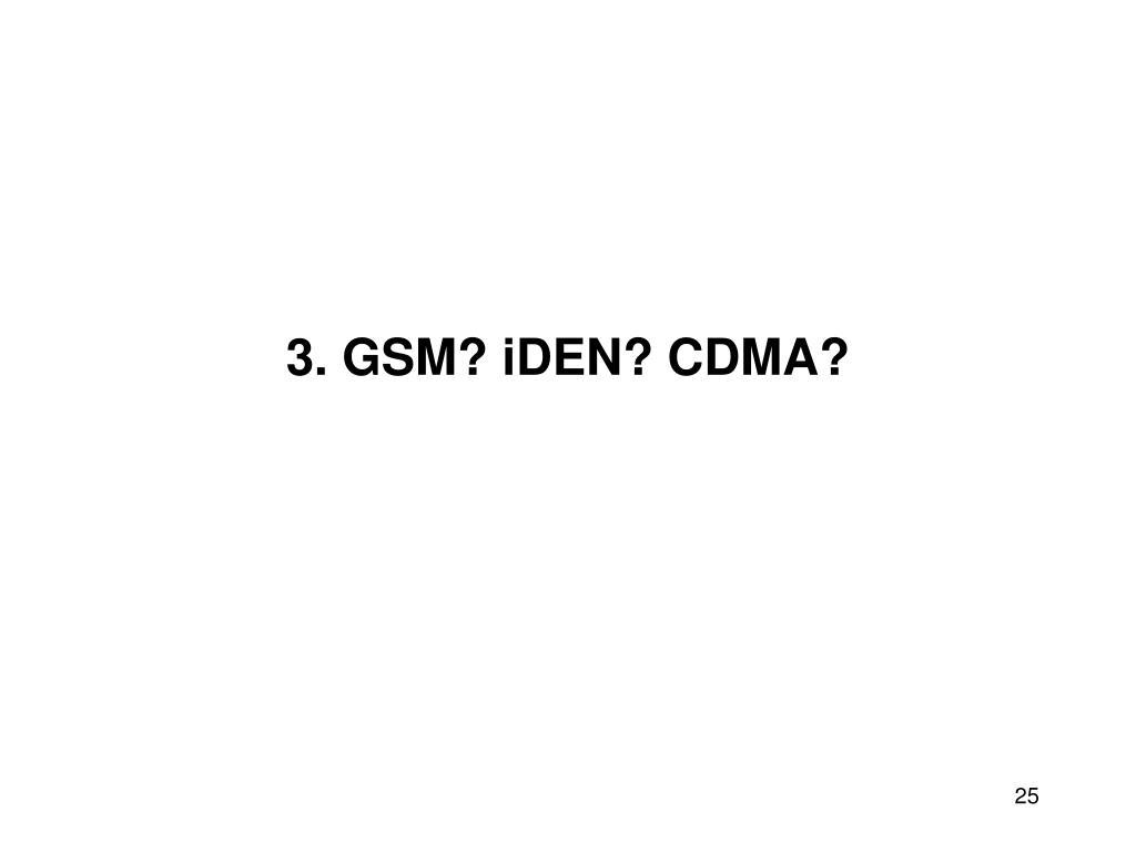 3. GSM? iDEN? CDMA?