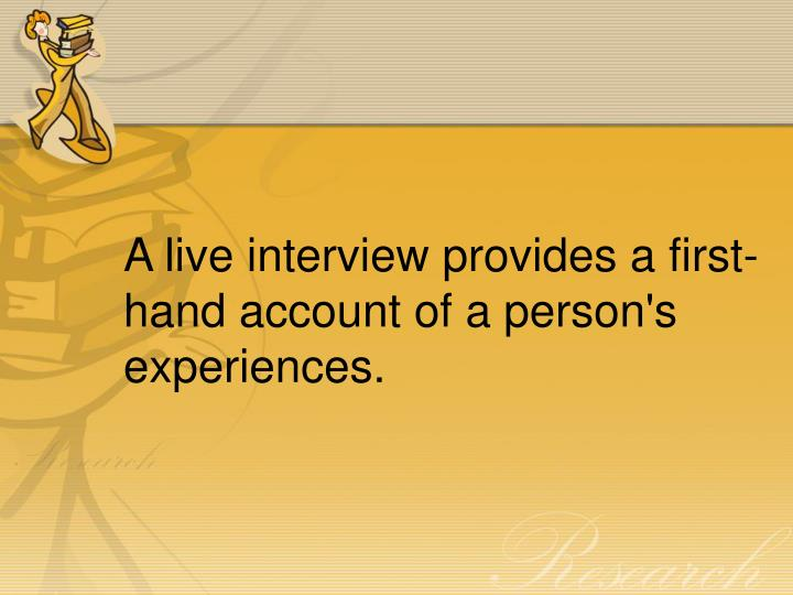 A live interview provides a first-hand account of a person's experiences.