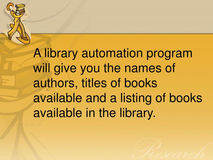 A library automation program will give you the names of authors, titles of books available and a listing of books available in the library.