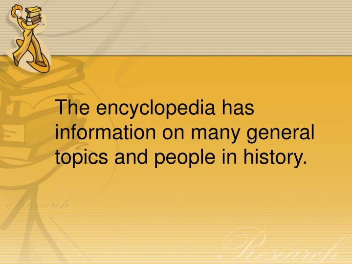 The encyclopedia has information on many general topics and people in history.