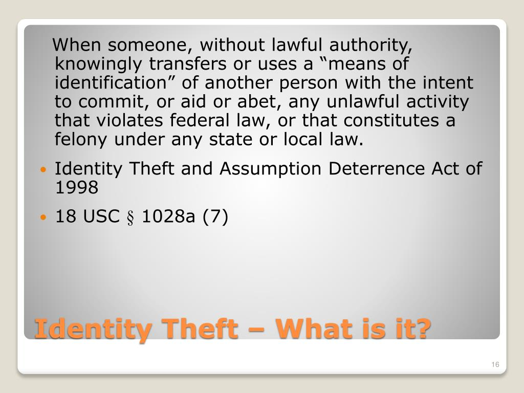 """When someone, without lawful authority, knowingly transfers or uses a """"means of identification"""" of another person with the intent to commit, or aid or abet, any unlawful activity that violates federal law, or that constitutes a felony under any state or local law."""