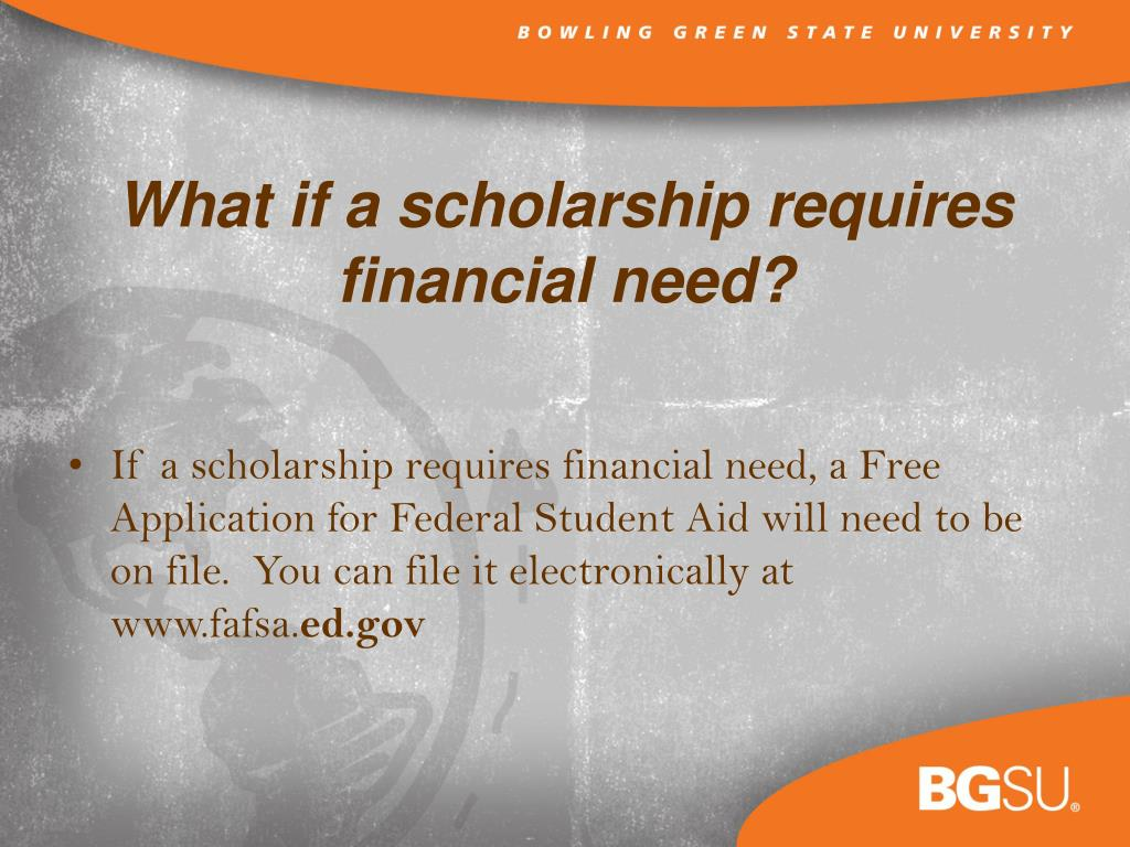 If a scholarship requires financial need, a Free Application for Federal Student Aid will need to be on file.  You can file it electronically at www.fafsa.