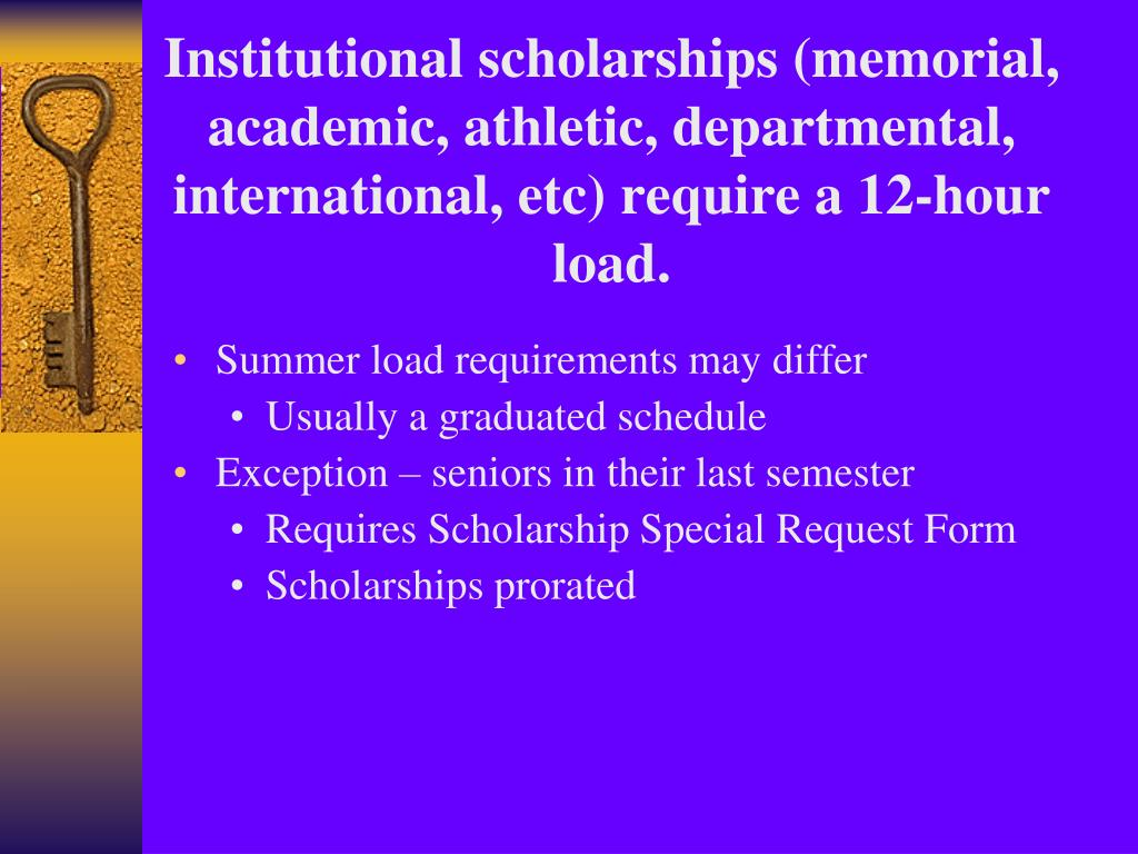 Institutional scholarships (memorial, academic, athletic, departmental, international, etc) require a 12-hour load.