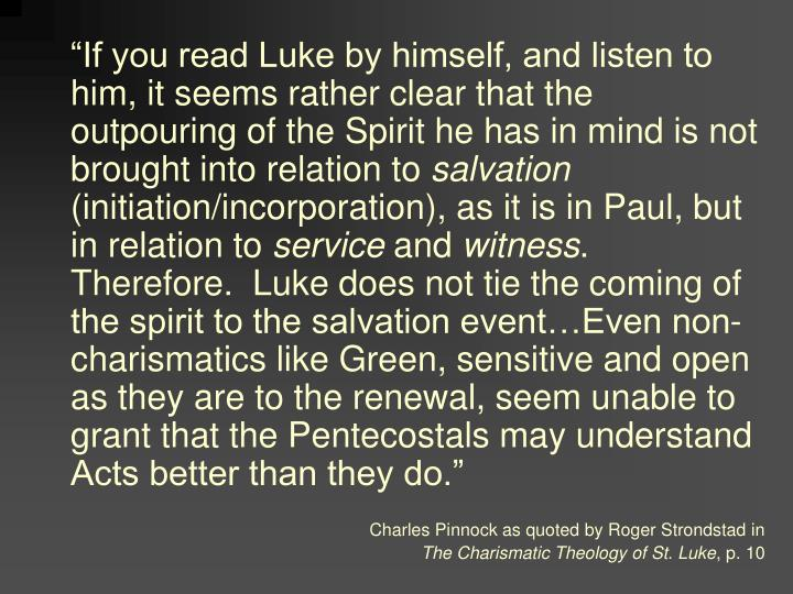 """If you read Luke by himself, and listen to him, it seems rather clear that the outpouring of the Spirit he has in mind is not brought into relation to"