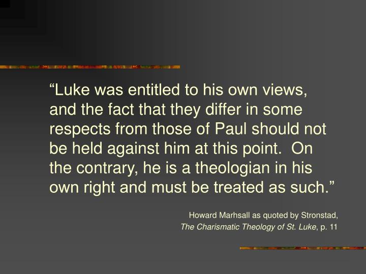 """Luke was entitled to his own views, and the fact that they differ in some respects from those of Paul should not be held against him at this point.  On the contrary, he is a theologian in his own right and must be treated as such."""