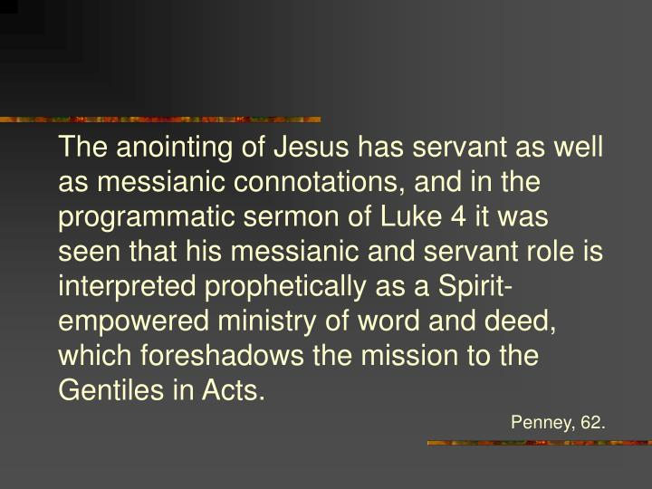 The anointing of Jesus has servant as well as messianic connotations, and in the programmatic sermon of Luke 4 it was seen that his messianic and servant role is interpreted prophetically as a Spirit-empowered ministry of word and deed, which foreshadows the mission to the Gentiles in Acts.