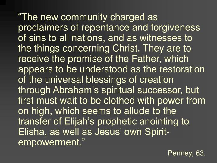 """The new community charged as proclaimers of repentance and forgiveness of sins to all nations, and as witnesses to the things concerning Christ. They are to receive the promise of the Father, which appears to be understood as the restoration of the universal blessings of creation through Abraham's spiritual successor, but first must wait to be clothed with power from on high, which seems to allude to the transfer of Elijah's prophetic anointing to Elisha, as well as Jesus' own Spirit-empowerment."""