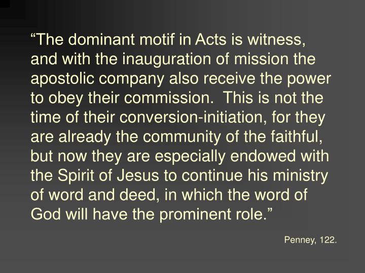 """The dominant motif in Acts is witness, and with the inauguration of mission the apostolic company also receive the power to obey their commission.  This is not the time of their conversion-initiation, for they are already the community of the faithful, but now they are especially endowed with the Spirit of Jesus to continue his ministry of word and deed, in which the word of God will have the prominent role."""