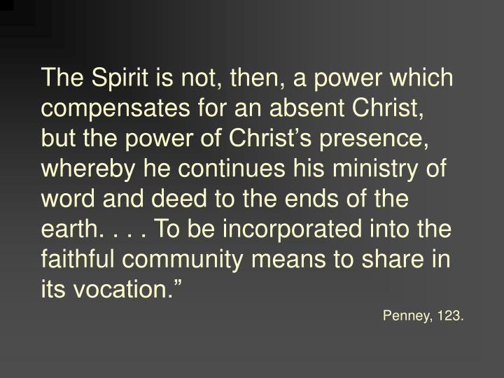 The Spirit is not, then, a power which compensates for an absent Christ, but the power of Christ's presence, whereby he continues his ministry of word and deed to the ends of the earth. . . . To be incorporated into the faithful community means to share in its vocation.""