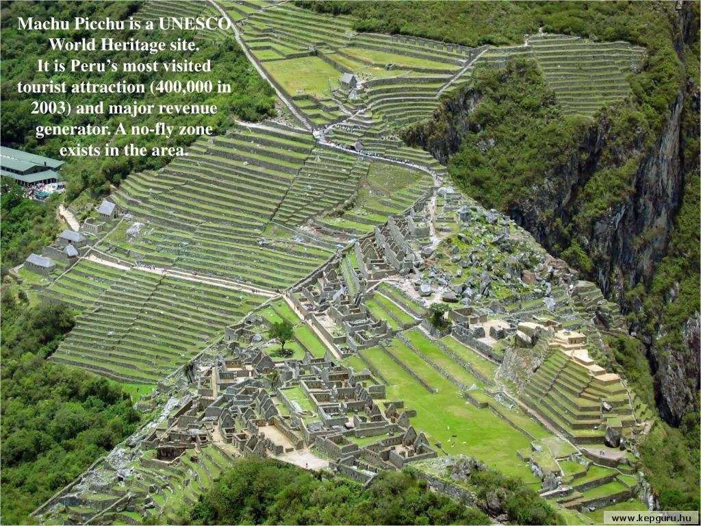 Machu Picchu is a UNESCO World Heritage site.             It is Peru's most visited tourist attraction (400,000 in 2003) and major revenue generator. A no-fly zone exists in the area.