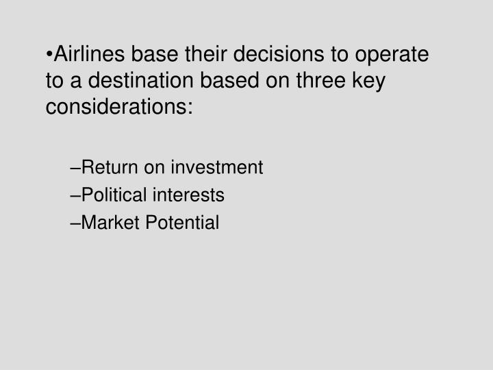 Airlines base their decisions to operate to a destination based on three key considerations: