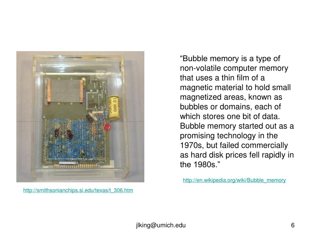 """""""Bubble memory is a type of non-volatile computer memory that uses a thin film of a magnetic material to hold small magnetized areas, known as bubbles or domains, each of which stores one bit of data. Bubble memory started out as a promising technology in the 1970s, but failed commercially as hard disk prices fell rapidly in the 1980s."""""""