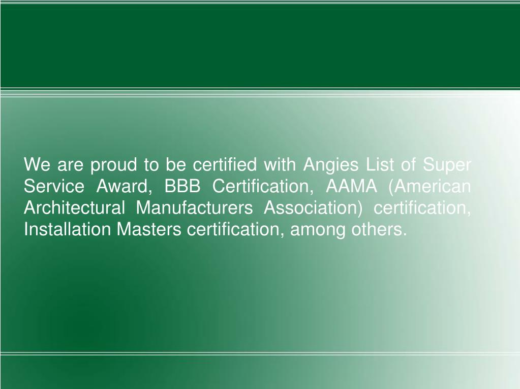 We are proud to be certified with Angies List of Super Service Award, BBB Certification, AAMA (American Architectural Manufacturers Association) certification, Installation Masters certification, among others.