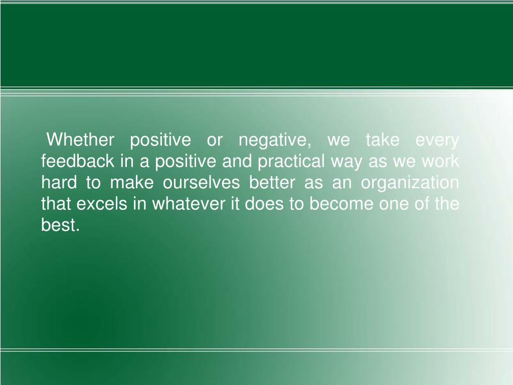 Whether positive or negative, we take every feedback in a positive and practical way as we work hard to make ourselves better as an organization that excels in whatever it does to become one of the best.