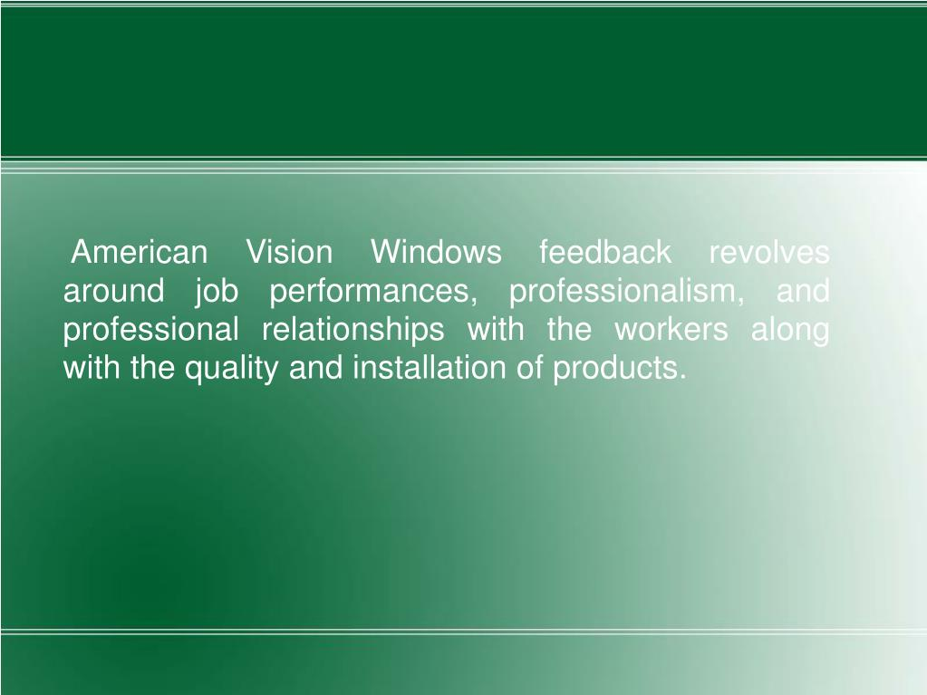 American Vision Windows feedback revolves around job performances, professionalism, and professional relationships with the workers along with the quality and installation of products.