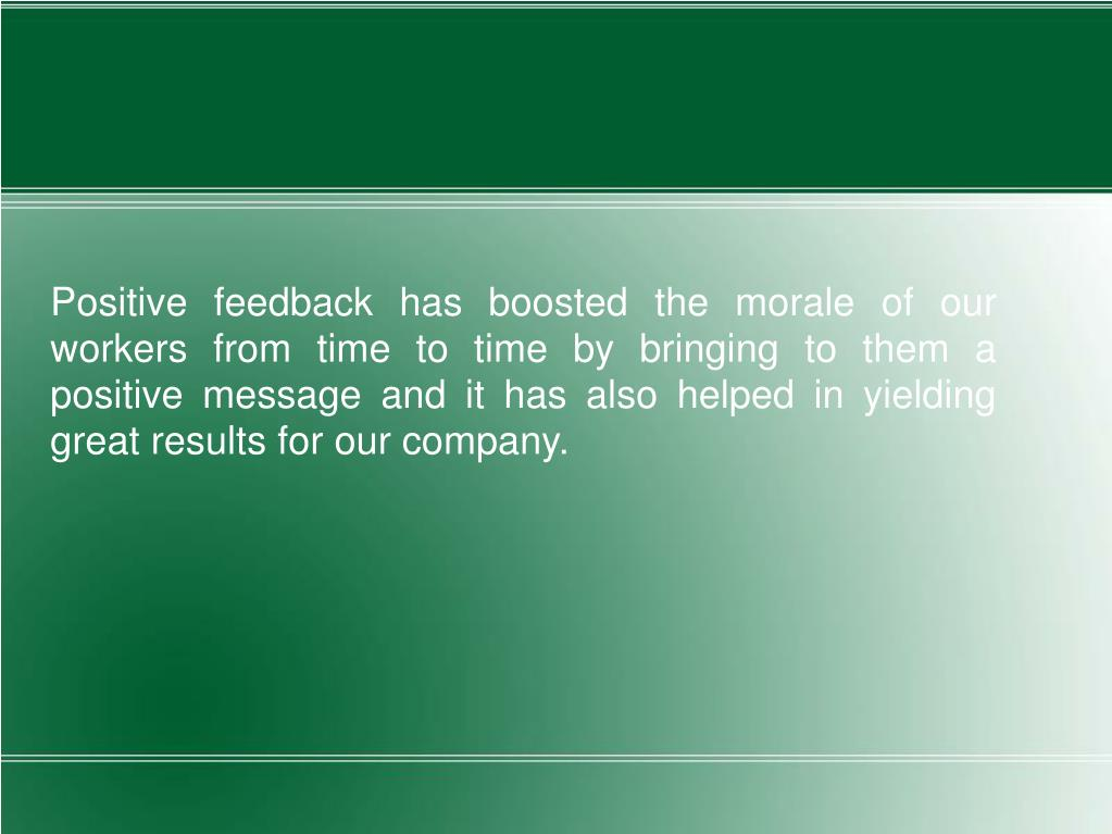 Positive feedback has boosted the morale of our workers from time to time by bringing to them a positive message and it has also helped in yielding great results for our company.
