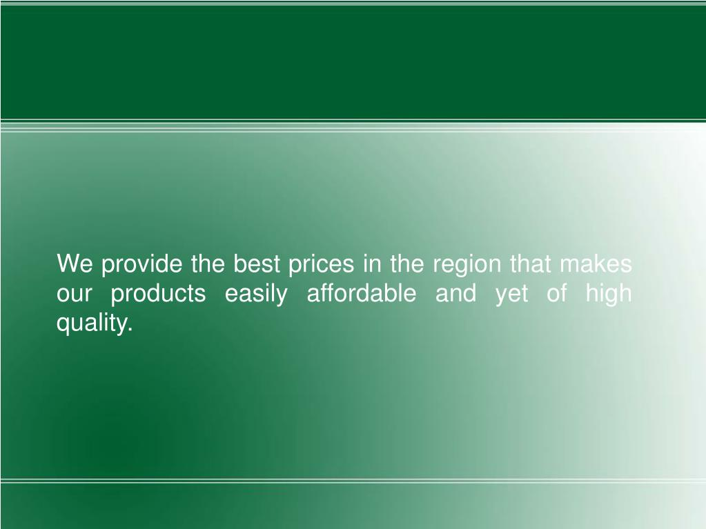 We provide the best prices in the region that makes our products easily affordable and yet of high quality.