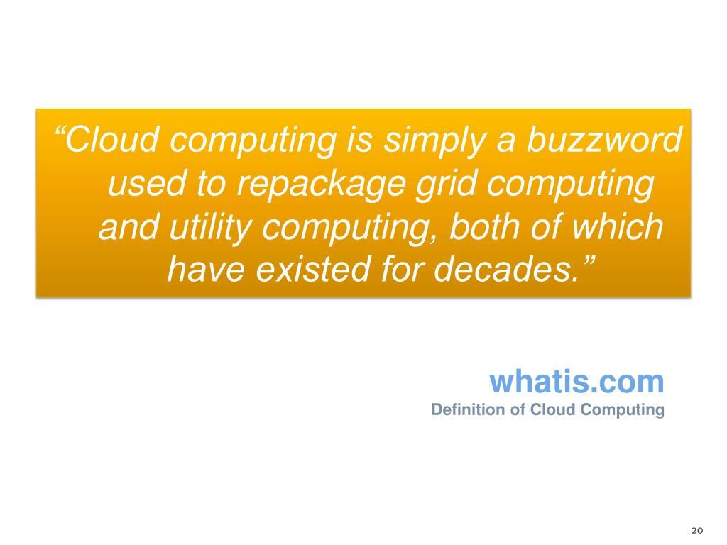 """""""Cloud computing is simply a buzzword used to repackage grid computing and utility computing, both of which have existed for decades."""""""