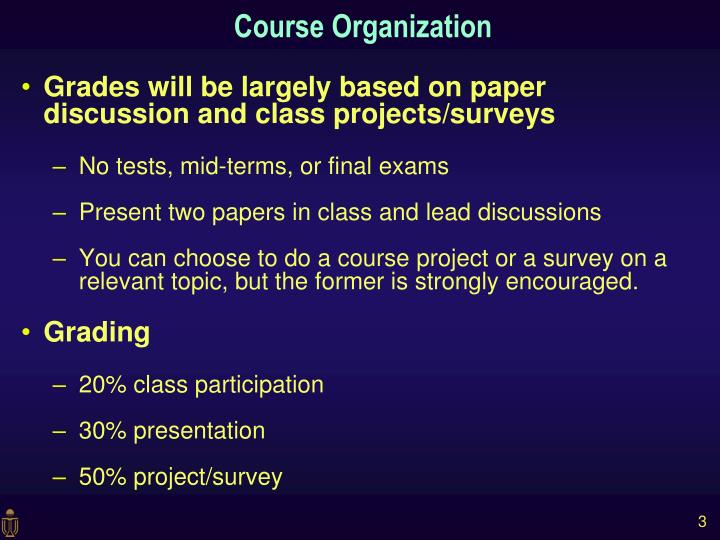 Grades will be largely based on paper discussion and class projects/surveys