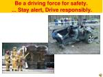 be a driving force for safety stay alert drive responsibly
