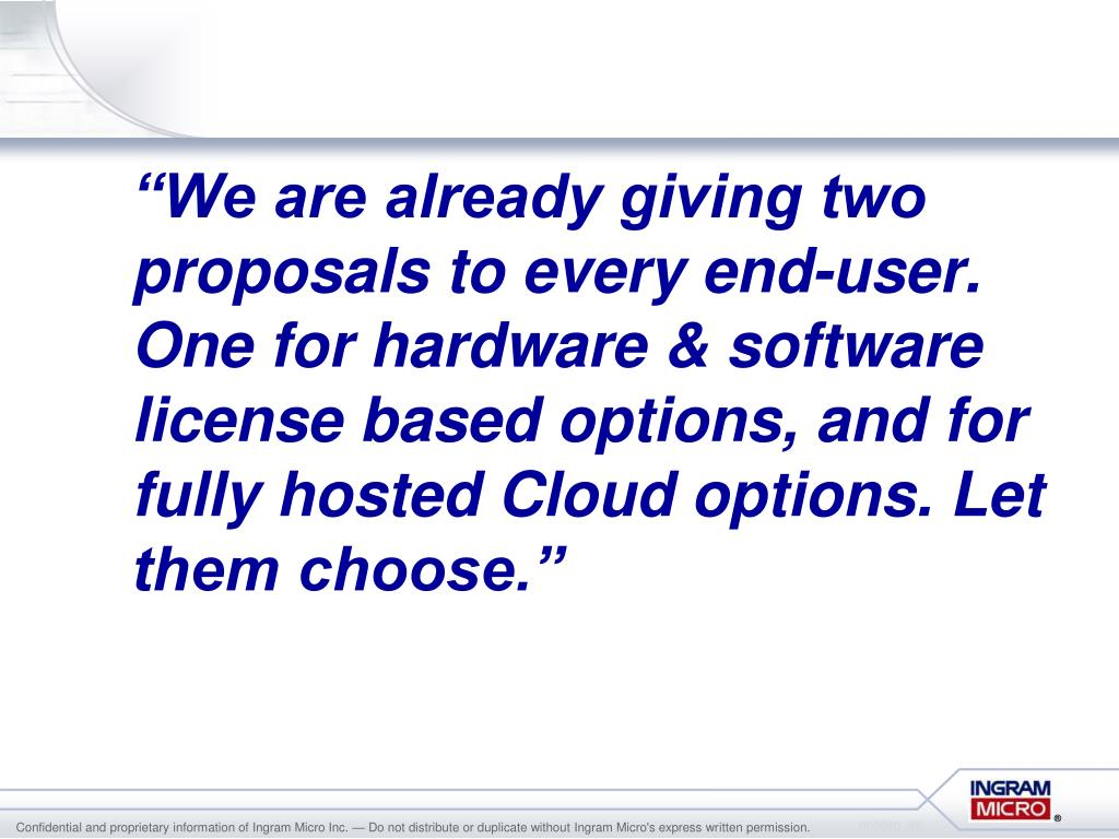 """""""We are already giving two proposals to every end-user. One for hardware & software license based options, and for fully hosted Cloud options. Let them choose."""""""