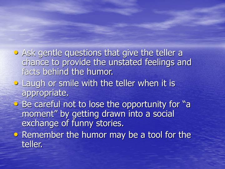 Ask gentle questions that give the teller a chance to provide the unstated feelings and facts behind the humor.