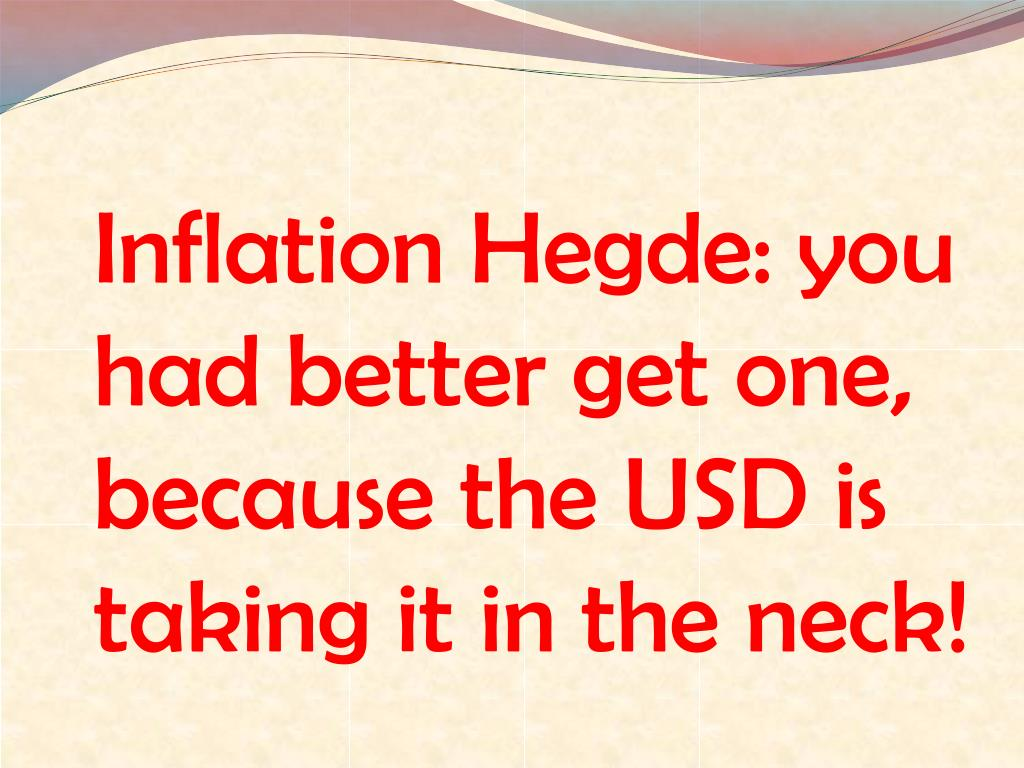 inflation hegde you had better get one because the usd is taking it in the neck l.