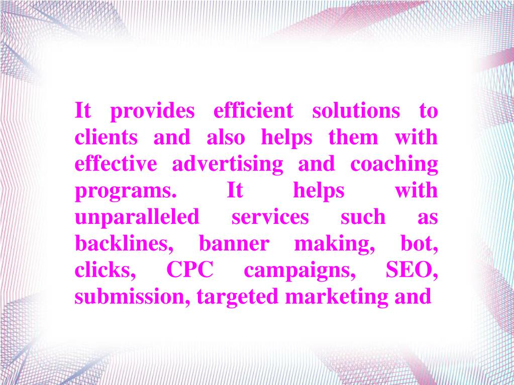 It provides efficient solutions to clients and also helps them with effective advertising and coaching programs. It helps with unparalleled services such as backlines, banner making, bot, clicks, CPC campaigns, SEO, submission, targeted marketing and
