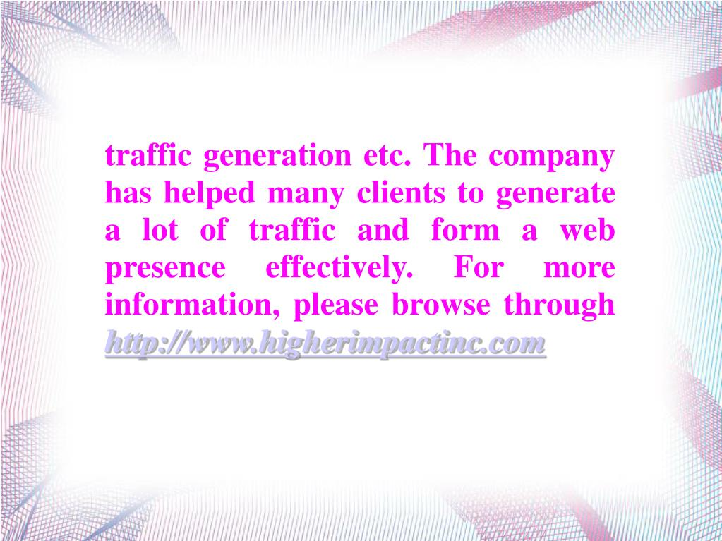traffic generation etc. The company has helped many clients to generate a lot of traffic and form a web presence effectively. For more information, please browse through
