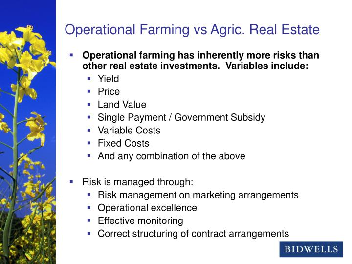 Operational farming has inherently more risks than other real estate investments.  Variables include: