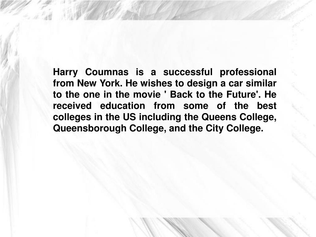 Harry Coumnas is a successful professional from New York. He wishes to design a car similar to the one in the movie ' Back to the Future'. He received education from some of the best colleges in the US including the Queens College, Queensborough College, and the City College.