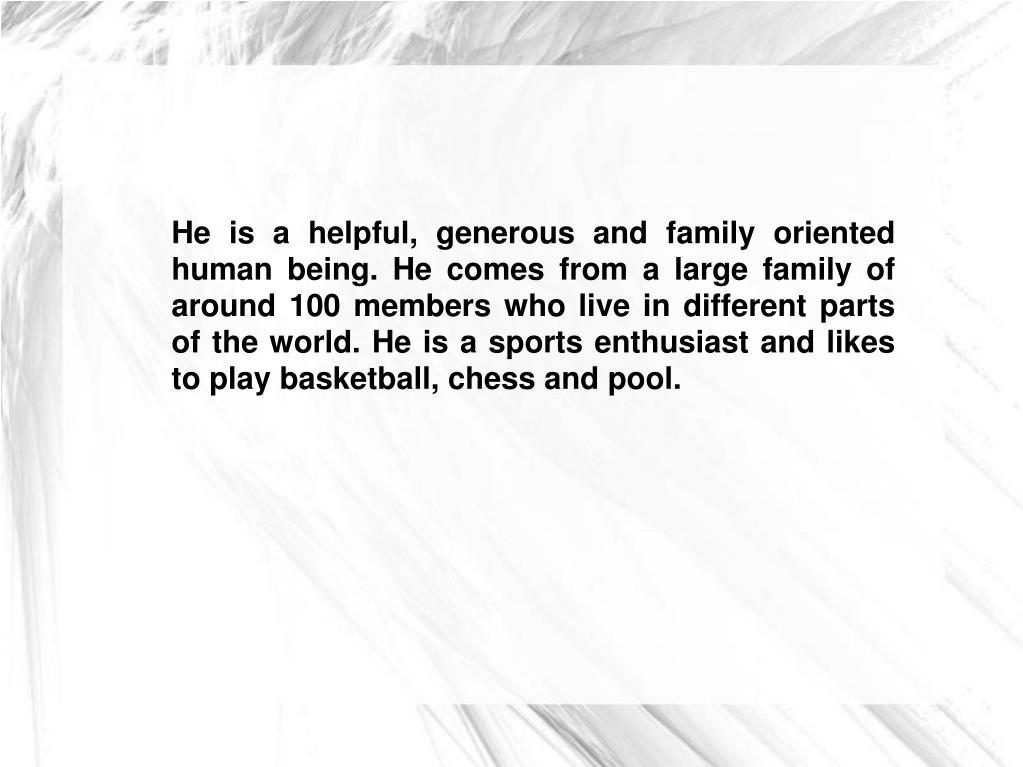 He is a helpful, generous and family oriented human being. He comes from a large family of around 100 members who live in different parts of the world. He is a sports enthusiast and likes to play basketball, chess and pool.