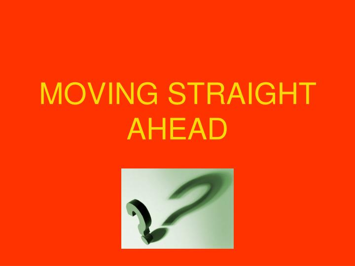 moving straight ahead n.