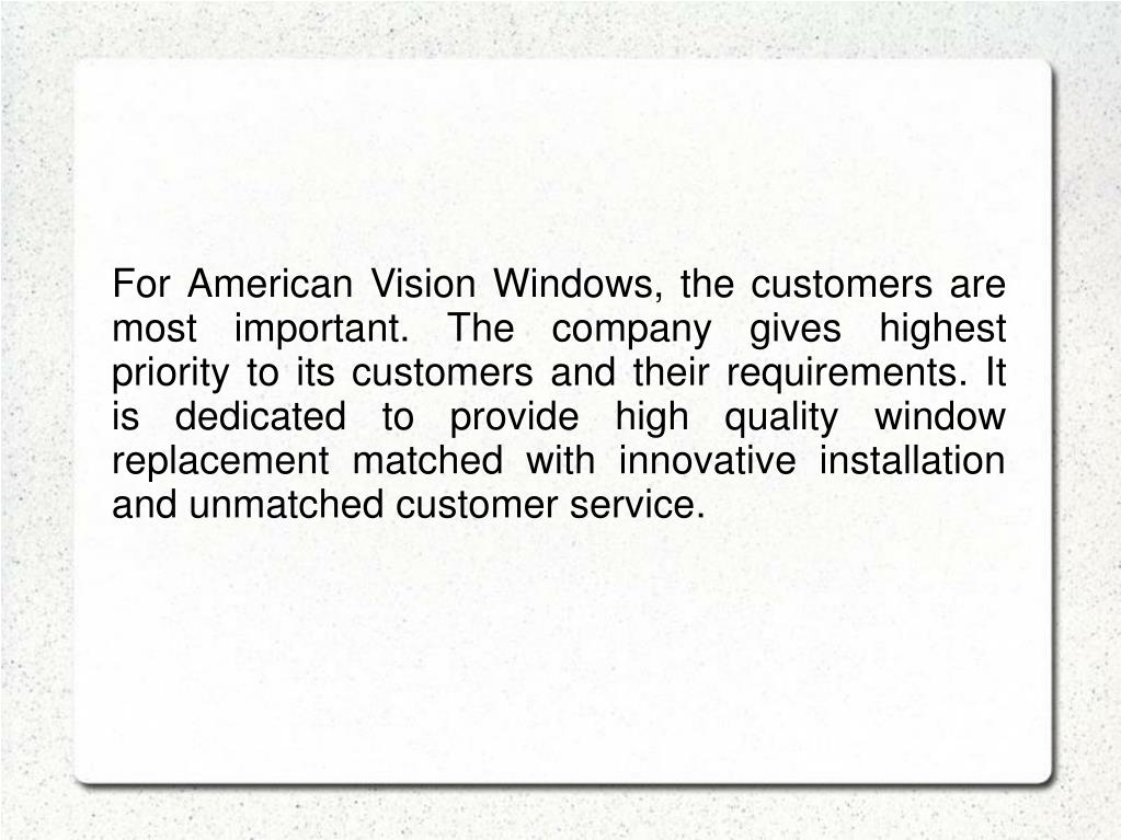 For American Vision Windows, the customers are most important. The company gives highest priority to its customers and their requirements. It is dedicated to provide high quality window replacement matched with innovative installation and unmatched customer service.
