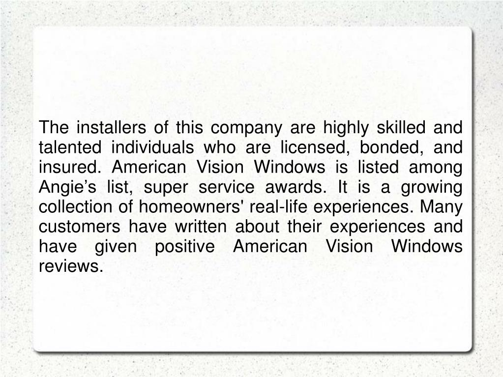 The installers of this company are highly skilled and talented individuals who are licensed, bonded, and insured. American Vision Windows is listed among Angie's list, super service awards. It is a growing collection of homeowners' real-life experiences. Many customers have written about their experiences and have given positive American Vision Windows reviews.