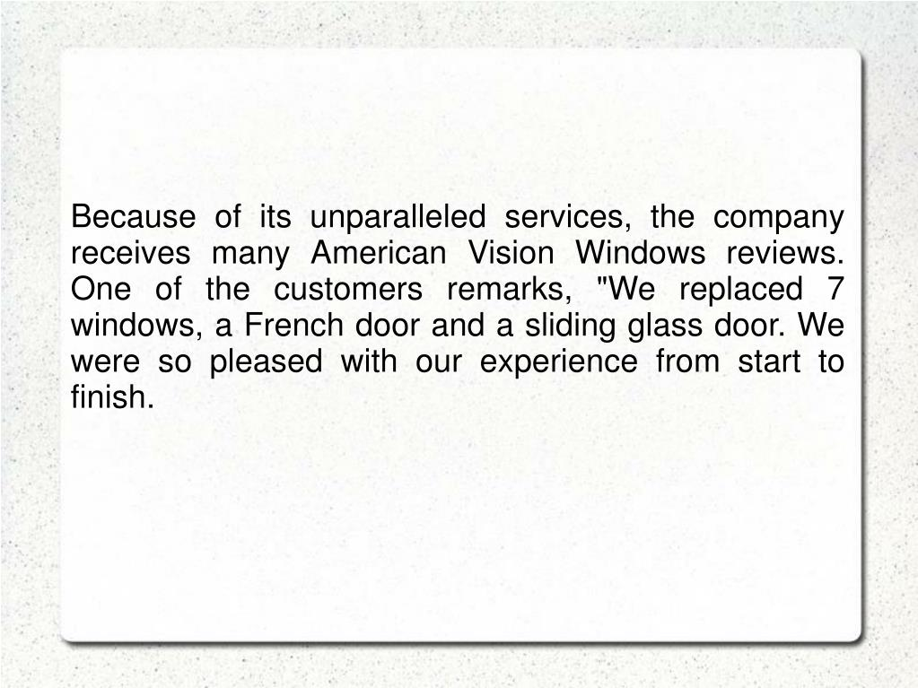"""Because of its unparalleled services, the company receives many American Vision Windows reviews. One of the customers remarks, """"We replaced 7 windows, a French door and a sliding glass door. We were so pleased with our experience from start to finish."""