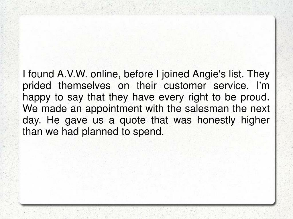 I found A.V.W. online, before I joined Angie's list. They prided themselves on their customer service. I'm happy to say that they have every right to be proud. We made an appointment with the salesman the next day. He gave us a quote that was honestly higher than we had planned to spend.