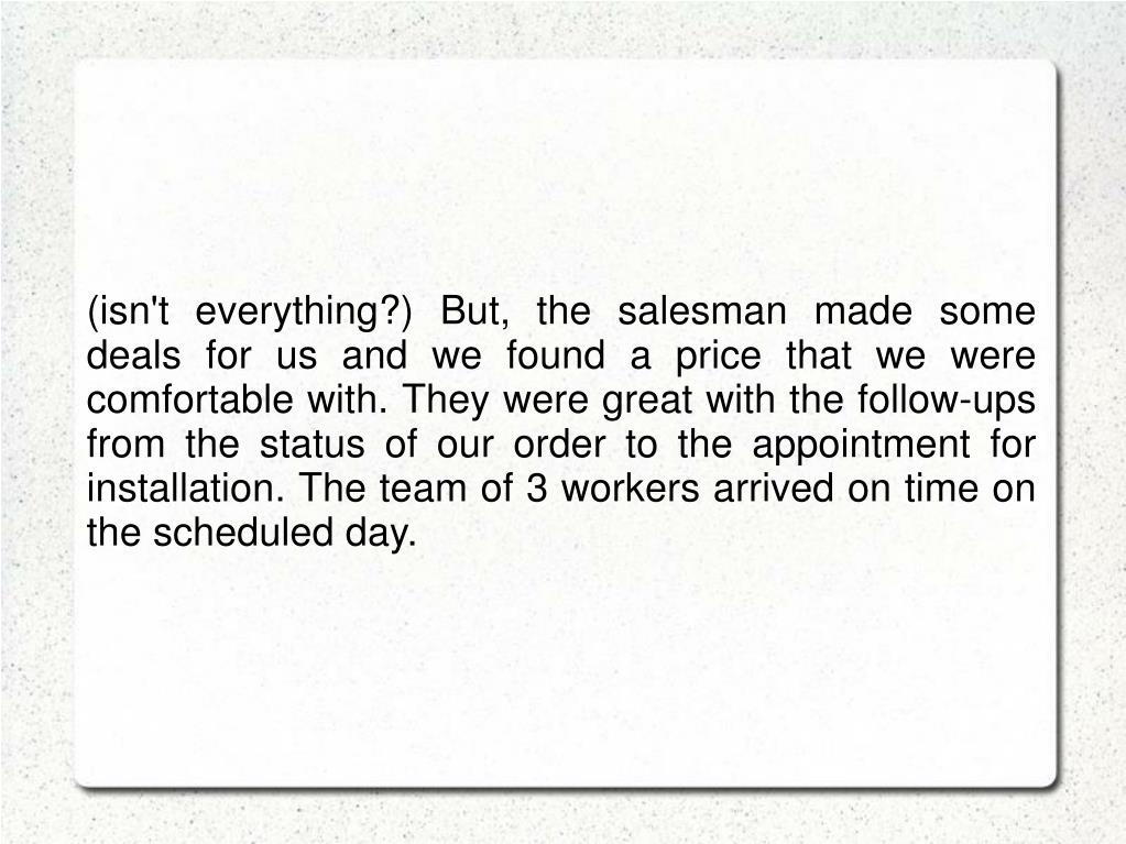 (isn't everything?) But, the salesman made some deals for us and we found a price that we were comfortable with. They were great with the follow-ups from the status of our order to the appointment for installation. The team of 3 workers arrived on time on the scheduled day.