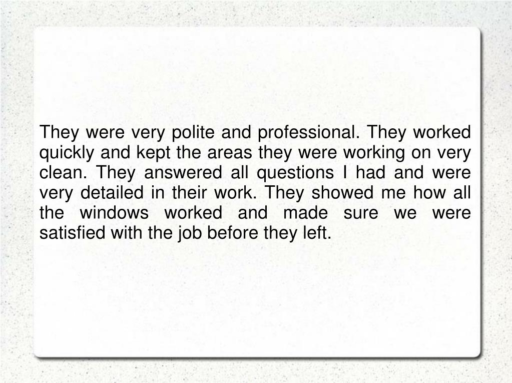 They were very polite and professional. They worked quickly and kept the areas they were working on very clean. They answered all questions I had and were very detailed in their work. They showed me how all the windows worked and made sure we were satisfied with the job before they left.