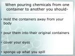 when pouring chemicals from one container to another you should