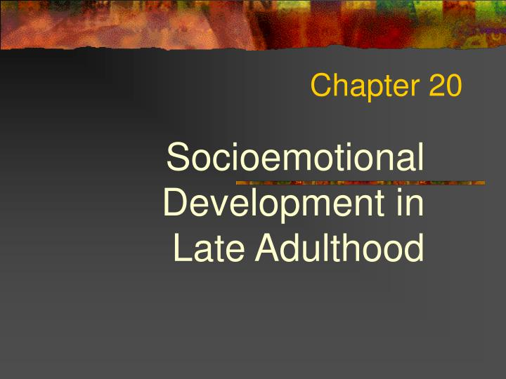 chapter 16 socioemotional development in late adulthood Chapter 15 physical and cognitive development in late adulthood chapter 16 socioemotional development in late adulthood chapter 17 death, dying, and grieving.