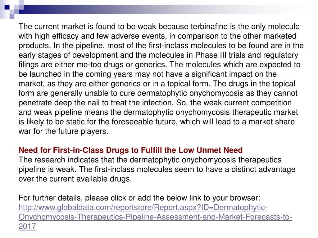 The current market is found to be weak because terbinafine is the only molecule with high efficacy and few adverse events, in comparison to the other marketed products. In the pipeline, most of the first-inclass molecules to be found are in the early stages of development and the molecules in Phase III trials and regulatory filings are either me-too drugs or generics. The molecules which are expected to be launched in the coming years may not have a significant impact on the market, as they are either generics or in a topical form. The drugs in the topical form are generally unable to cure dermatophytic onychomycosis as they cannot penetrate deep the nail to treat the infection. So, the weak current competition and weak pipeline means the dermatophytic onychomycosis therapeutic market is likely to be static for the foreseeable future, which will lead to a market share war for the future players.