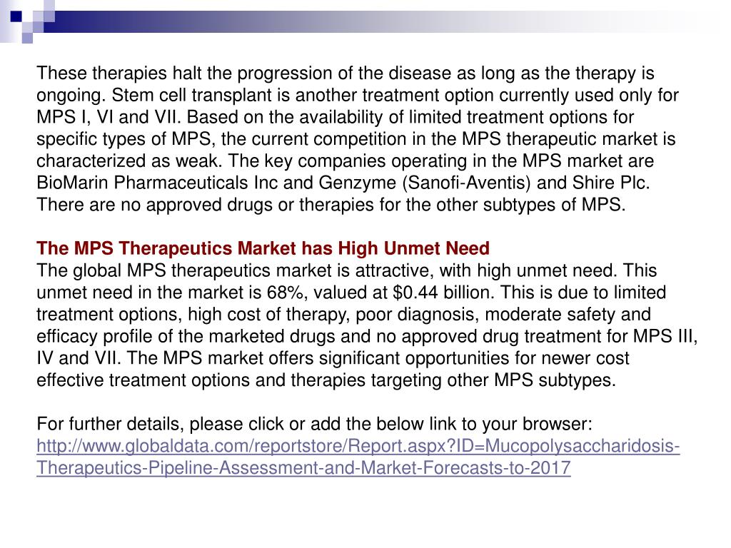 These therapies halt the progression of the disease as long as the therapy is ongoing. Stem cell transplant is another treatment option currently used only for MPS I, VI and VII. Based on the availability of limited treatment options for specific types of MPS, the current competition in the MPS therapeutic market is characterized as weak. The key companies operating in the MPS market are BioMarin Pharmaceuticals Inc and Genzyme (Sanofi-Aventis) and Shire Plc. There are no approved drugs or therapies for the other subtypes of MPS.