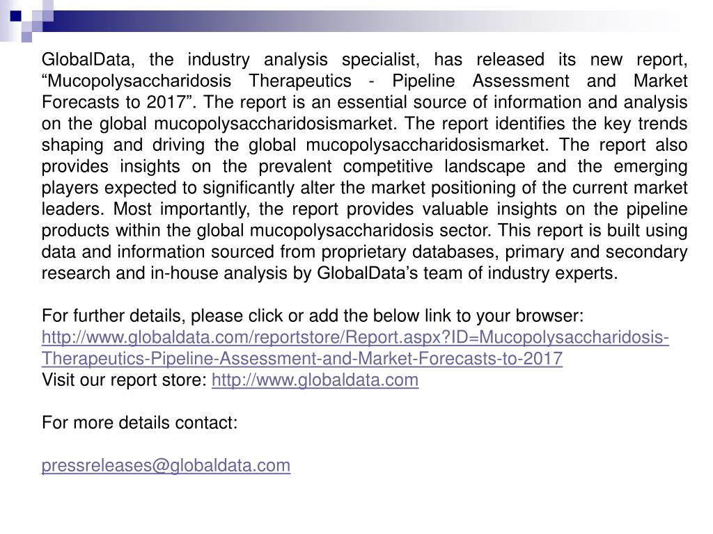 """GlobalData, the industry analysis specialist, has released its new report, """"Mucopolysaccharidosis Therapeutics - Pipeline Assessment and Market Forecasts to 2017"""". The report is an essential source of information and analysis on the global mucopolysaccharidosismarket. The report identifies the key trends shaping and driving the global mucopolysaccharidosismarket. The report also provides insights on the prevalent competitive landscape and the emerging players expected to significantly alter the market positioning of the current market leaders. Most importantly, the report provides valuable insights on the pipeline products within the global mucopolysaccharidosis sector. This report is built using data and information sourced from proprietary databases, primary and secondary research and in-house analysis by GlobalData's team of industry experts."""