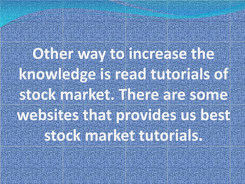 Other way to increase the knowledge is read tutorials of stock market. There are some websites that provides us best stock market tutorials.